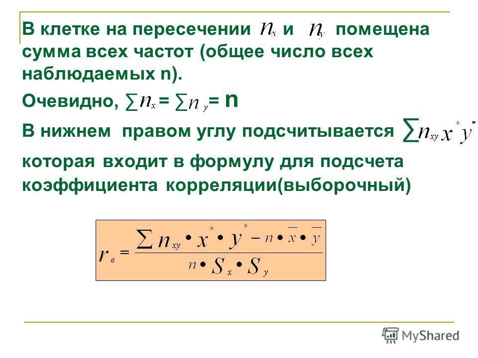 В клетке на пересечении и помещена сумма всех частот (общее число всех наблюдаемых n). Очевидно, = = n В нижнем правом углу подсчитывается которая входит в формулу для подсчета коэффициента корреляции(выборочный)