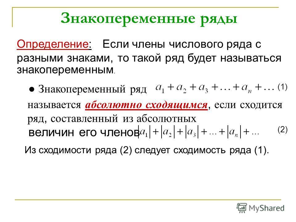 Знакопеременные ряды Определение: Если члены числового ряда с разными знаками, то такой ряд будет называться знакопеременным. Знакопеременный ряд (1) называется абсолютно сходящимся, если сходится ряд, составленный из абсолютных величин его членов (2