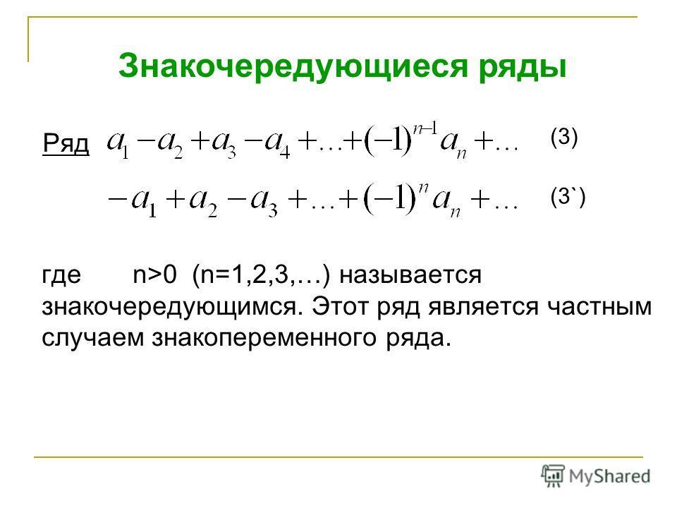 Знакочередующиеся ряды Ряд (3) (3`) где n>0 (n=1,2,3,…) называется знакочередующимся. Этот ряд является частным случаем знакопеременного ряда.