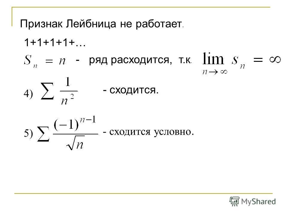 Признак Лейбница не работает. 1+1+1+1+… - ряд расходится, т.к. 4) - сходится. 5) - сходится условно.