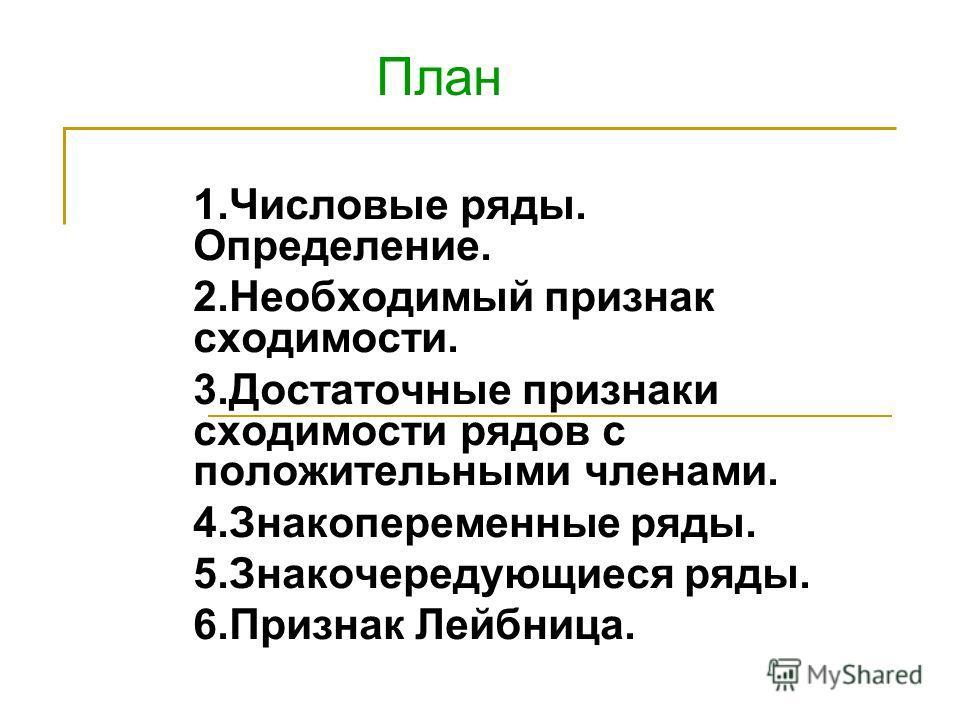 1.Числовые ряды. Определение. 2.Необходимый признак сходимости. 3.Достаточные признаки сходимости рядов с положительными членами. 4.Знакопеременные ряды. 5.Знакочередующиеся ряды. 6.Признак Лейбница. План