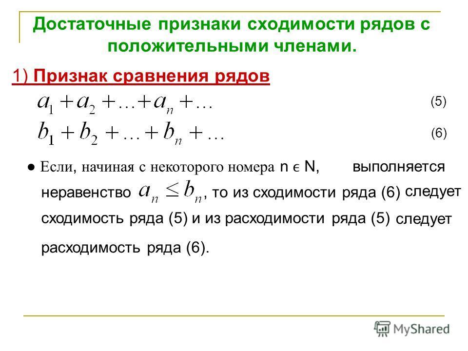 Достаточные признаки сходимости рядов с положительными членами. 1) Признак сравнения рядов (5) (6) Если, начиная с некоторого номера n N, неравенство выполняется, тоиз сходимости ряда (6) следует сходимость ряда (5) и из расходимости ряда (5) следует
