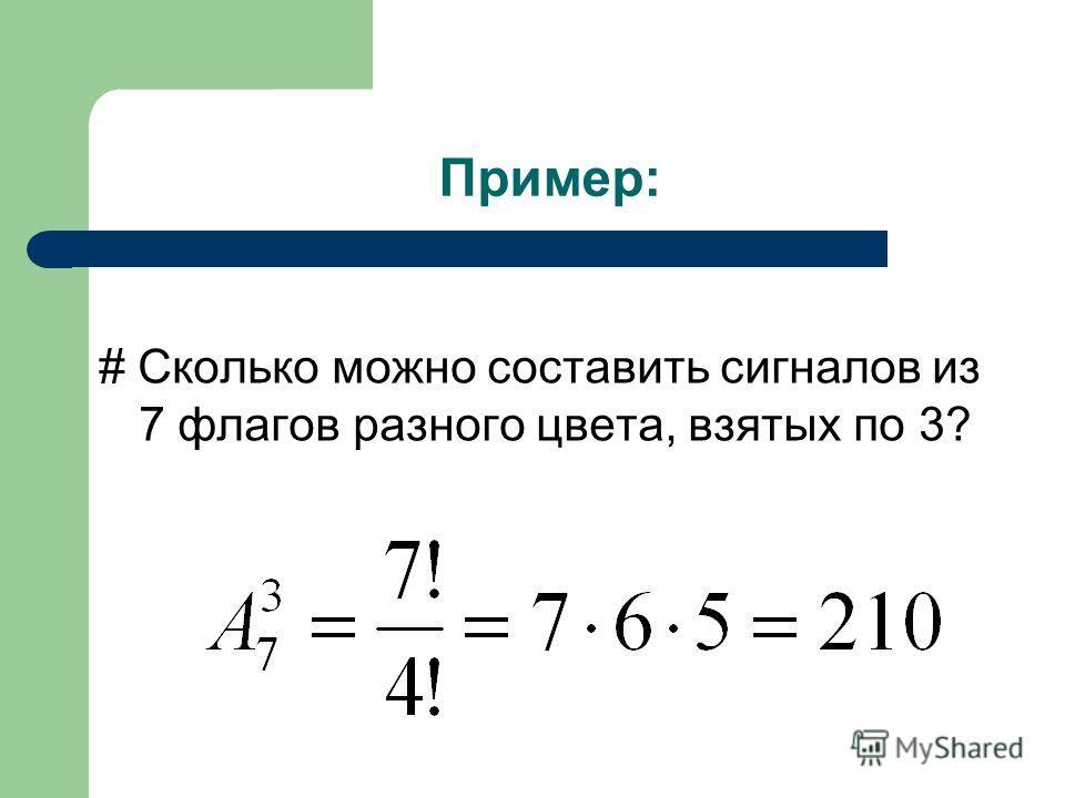 Пример: # Сколько можно составить сигналов из 7 флагов разного цвета, взятых по 3?