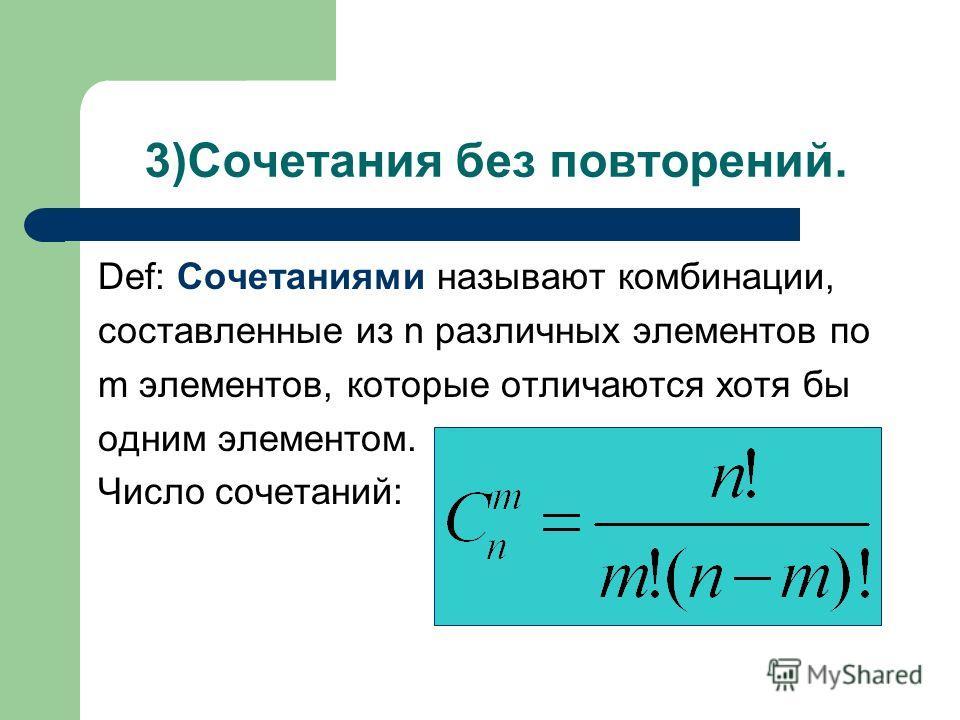 3)Сочетания без повторений. Def: Сочетаниями называют комбинации, составленные из n различных элементов по m элементов, которые отличаются хотя бы одним элементом. Число сочетаний: