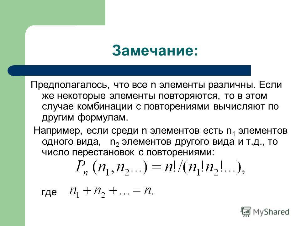 Замечание: Предполагалось, что все n элементы различны. Если же некоторые элементы повторяются, то в этом случае комбинации с повторениями вычисляют по другим формулам. Например, если среди n элементов есть n 1 элементов одного вида, n 2 элементов др