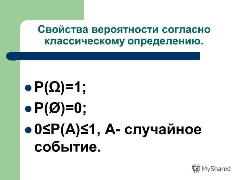 Свойства вероятности согласно классическому определению. P()=1; P(Ø)=0; 0P(A)1, A- случайное событие.