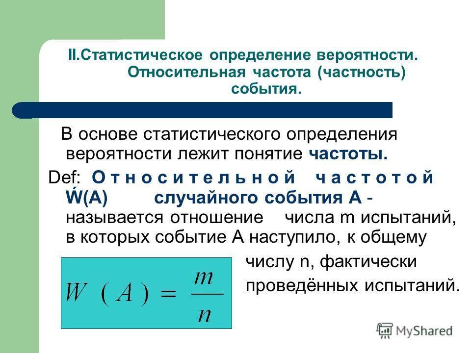 II.Статистическое определение вероятности. Относительная частота (частность) события. В основе статистического определения вероятности лежит понятие частоты. Def: О т н о с и т е л ь н о й ч а с т о т о й (А) случайного события А - называется отношен