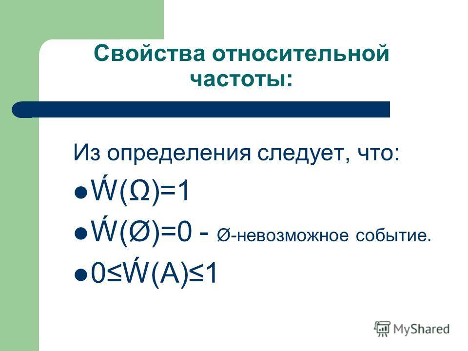 Свойства относительной частоты: Из определения следует, что: ()=1 (Ø)=0 - Ø-невозможное событие. 0(А)1