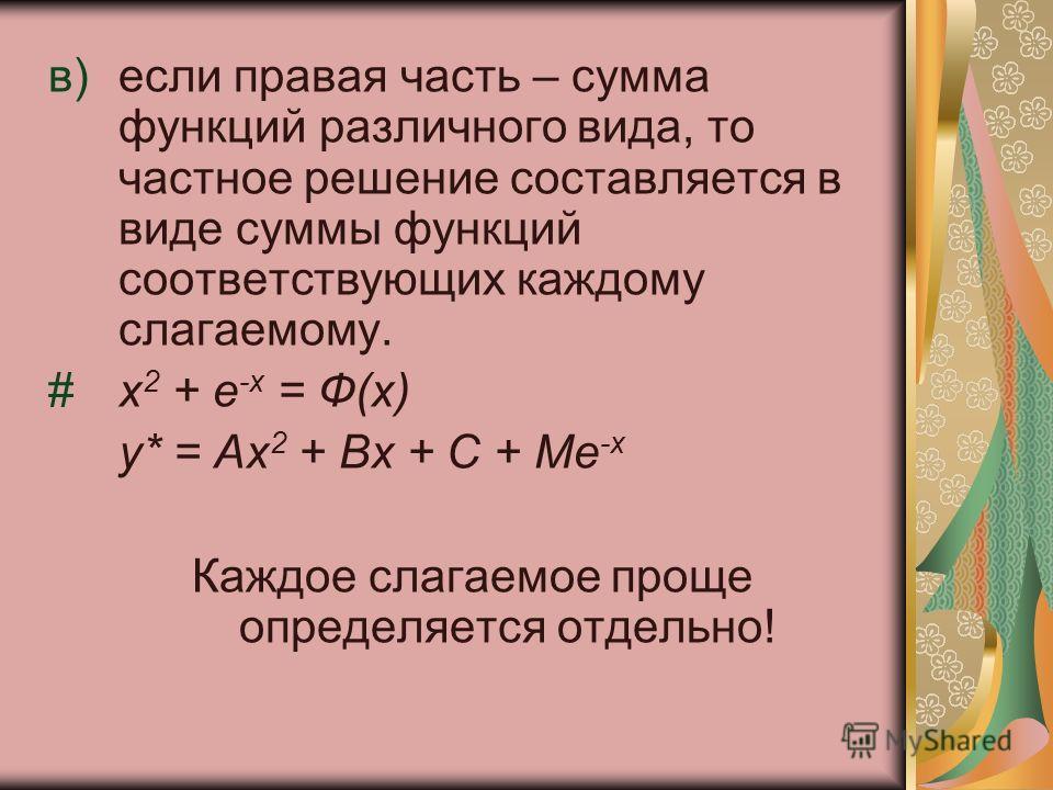 в)если правая часть – сумма функций различного вида, то частное решение составляется в виде суммы функций соответствующих каждому слагаемому. #x 2 + e -x = Ф(х) y* = Ax 2 + Bx + C + Me -x Каждое слагаемое проще определяется отдельно!
