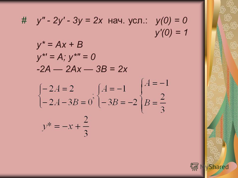 #у - 2у' - 3у = 2х нач. усл.:у(0) = 0 у'(0) = 1 у* = Ах + В у*' = А; у* = 0 -2А 2Ах 3В = 2х