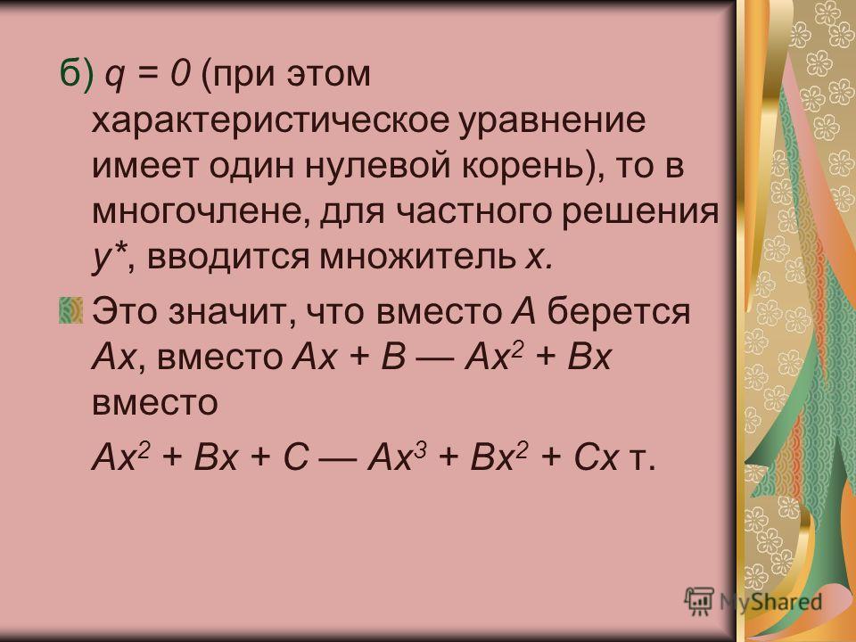 б) q = 0 (при этом характеристическое уравнение имеет один нулевой корень), то в многочлене, для частного решения у*, вводится множитель х. Это значит, что вместо А берется Ах, вместо Ах + В Ах 2 + Вх вместо Ах 2 + Вх + С Ах 3 + Вх 2 + Сх т.