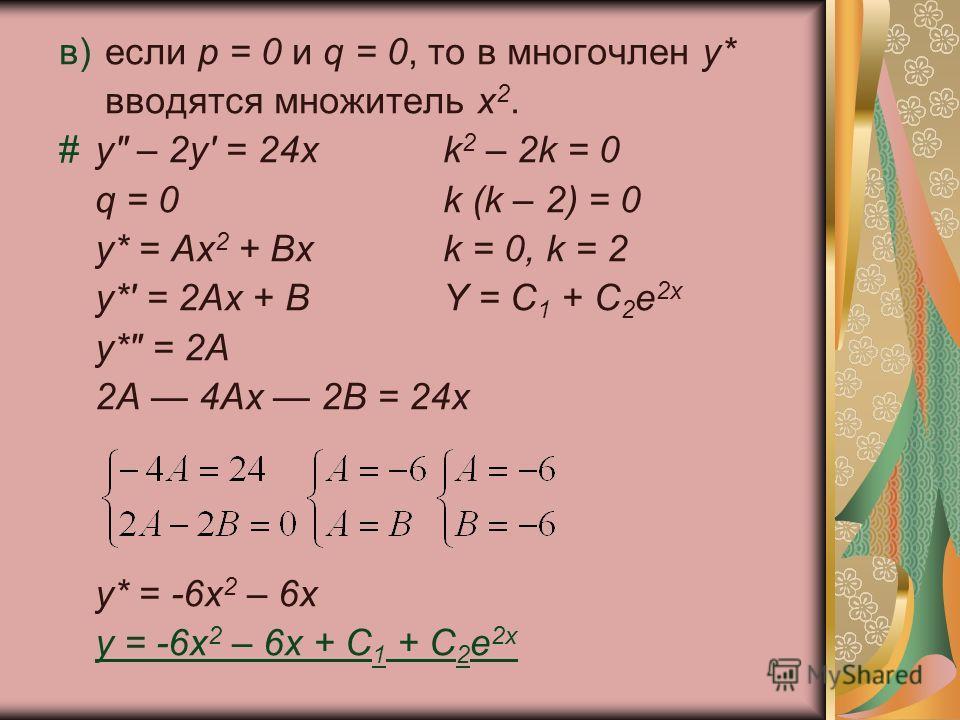 в) если р = 0 и q = 0, то в многочлен у* вводятся множитель х 2. #y – 2y' = 24xk 2 – 2k = 0 q = 0k (k – 2) = 0 у* = Ах 2 + Вхk = 0, k = 2 y*' = 2Ах + ВY = C 1 + C 2 e 2x y* = 2А 2А 4Ax 2В = 24х у* = -6х 2 – 6х y = -6x 2 – 6x + C 1 + C 2 e 2x