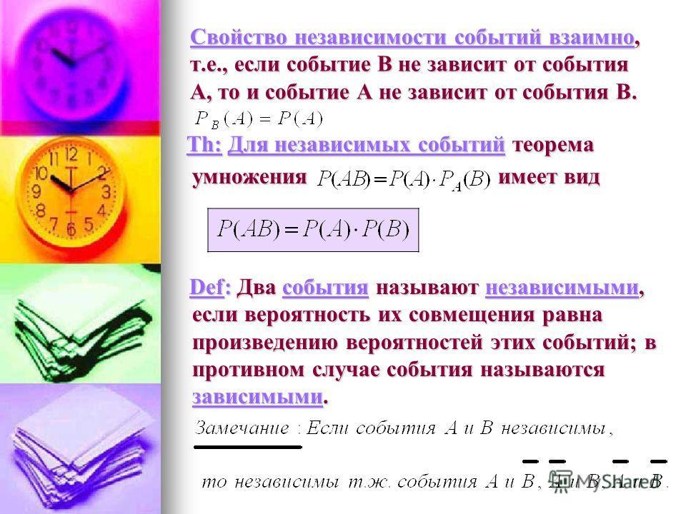 Свойство независимости событий взаимно, т.е., если событие В не зависит от события А, то и событие А не зависит от события В. Th: Для независимых событий теорема умножения имеет вид Th: Для независимых событий теорема умножения имеет вид Def: Два соб