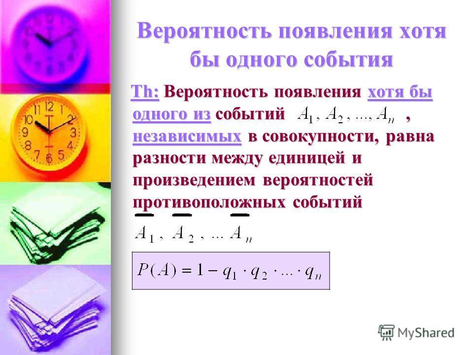 Вероятность появления хотя бы одного события Th: Вероятность появления хотя бы одного из событий, независимых в совокупности, равна разности между единицей и произведением вероятностей противоположных событий Th: Вероятность появления хотя бы одного