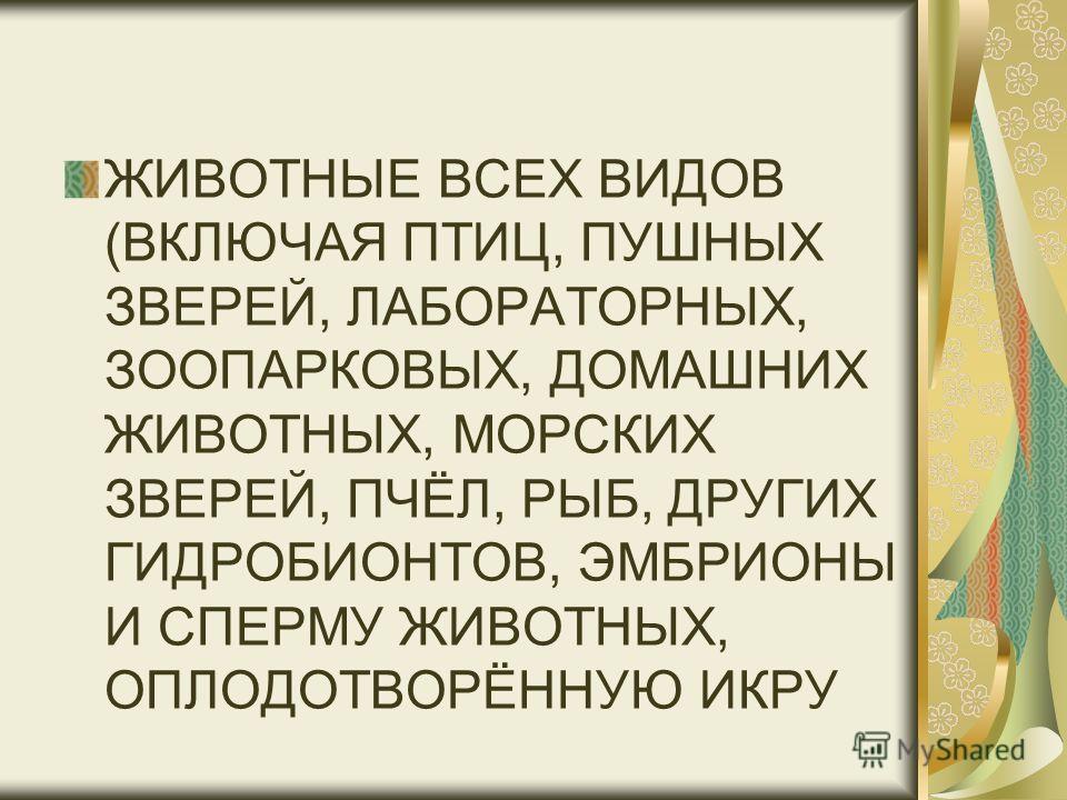 ЖИВОТНЫЕ ВСЕХ ВИДОВ (ВКЛЮЧАЯ ПТИЦ, ПУШНЫХ ЗВЕРЕЙ, ЛАБОРАТОРНЫХ, ЗООПАРКОВЫХ, ДОМАШНИХ ЖИВОТНЫХ, МОРСКИХ ЗВЕРЕЙ, ПЧЁЛ, РЫБ, ДРУГИХ ГИДРОБИОНТОВ, ЭМБРИОНЫ И СПЕРМУ ЖИВОТНЫХ, ОПЛОДОТВОРЁННУЮ ИКРУ