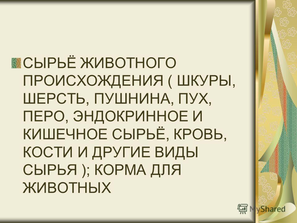 СЫРЬЁ ЖИВОТНОГО ПРОИСХОЖДЕНИЯ ( ШКУРЫ, ШЕРСТЬ, ПУШНИНА, ПУХ, ПЕРО, ЭНДОКРИННОЕ И КИШЕЧНОЕ СЫРЬЁ, КРОВЬ, КОСТИ И ДРУГИЕ ВИДЫ СЫРЬЯ ); КОРМА ДЛЯ ЖИВОТНЫХ