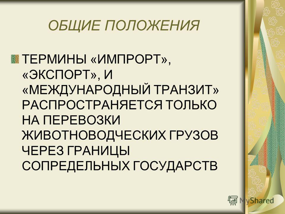 ОБЩИЕ ПОЛОЖЕНИЯ ТЕРМИНЫ «ИМПРОРТ», «ЭКСПОРТ», И «МЕЖДУНАРОДНЫЙ ТРАНЗИТ» РАСПРОСТРАНЯЕТСЯ ТОЛЬКО НА ПЕРЕВОЗКИ ЖИВОТНОВОДЧЕСКИХ ГРУЗОВ ЧЕРЕЗ ГРАНИЦЫ СОПРЕДЕЛЬНЫХ ГОСУДАРСТВ