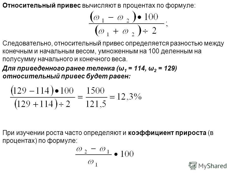 Относительный привес вычисляют в процентах по формуле: Следовательно, относительный привес определяется разностью между конечным и начальным весом, умноженным на 100 деленным на полусумму начального и конечного веса. Для приведенного ранее теленка (ω