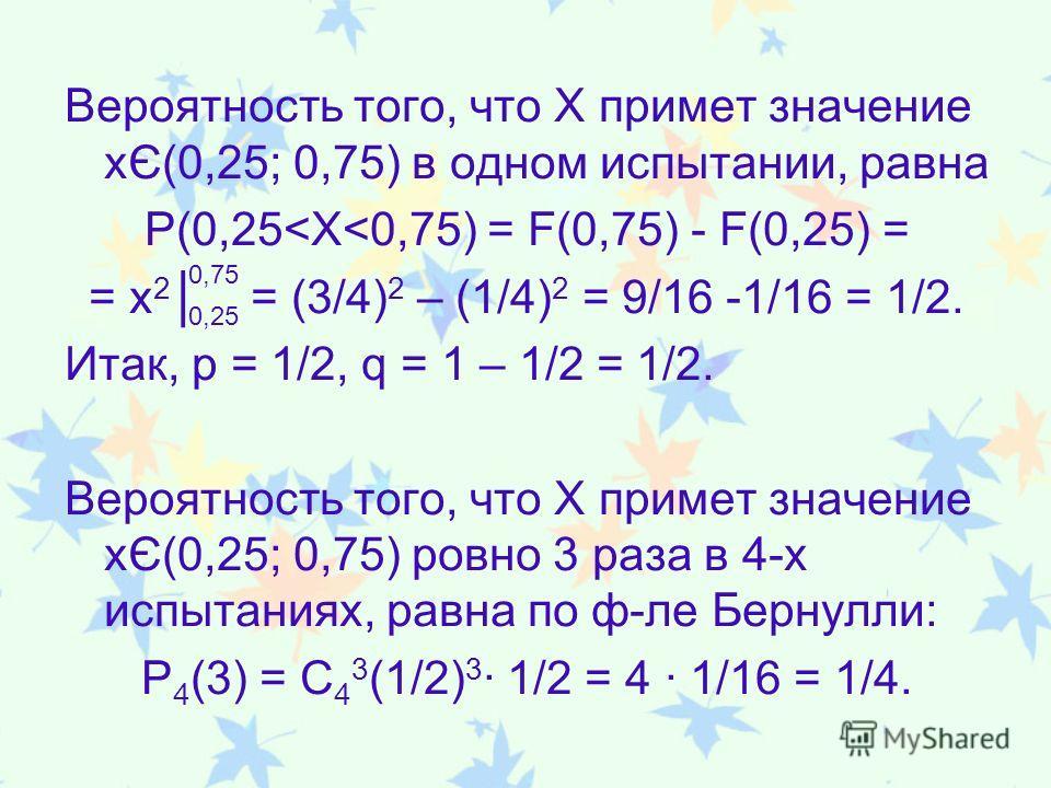 Вероятность того, что Х примет значение xЄ(0,25; 0,75) в одном испытании, равна P(0,25