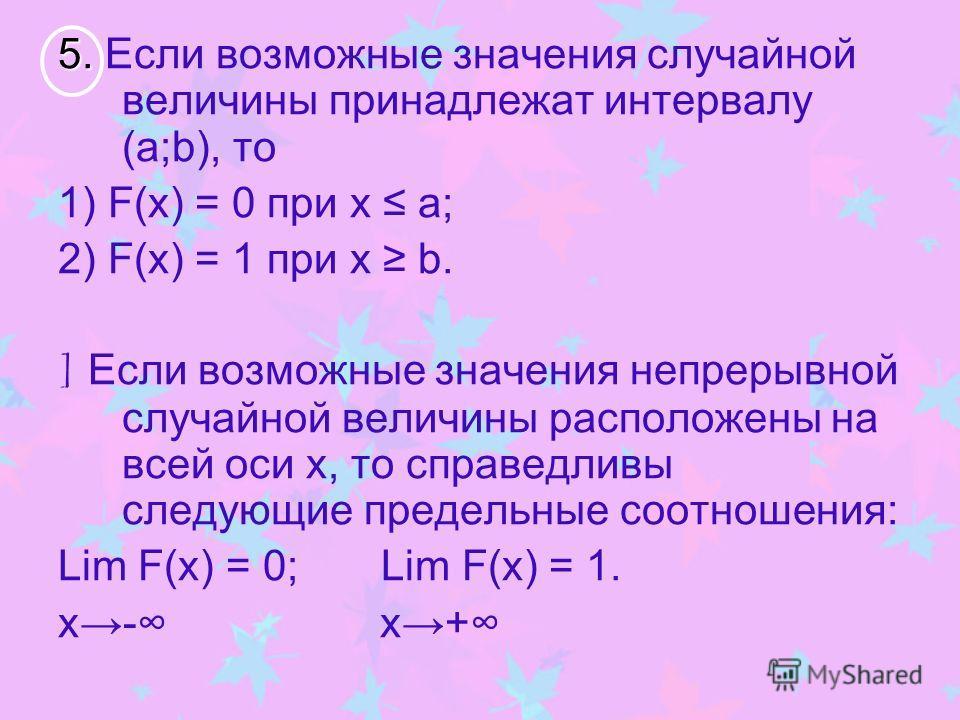 5. 5. Если возможные значения случайной величины принадлежат интервалу (a;b), то 1) F(х) = 0 при х а; 2) F(х) = 1 при х b. ] Если возможные значения непрерывной случайной величины расположены на всей оси х, то справедливы следующие предельные соотнош