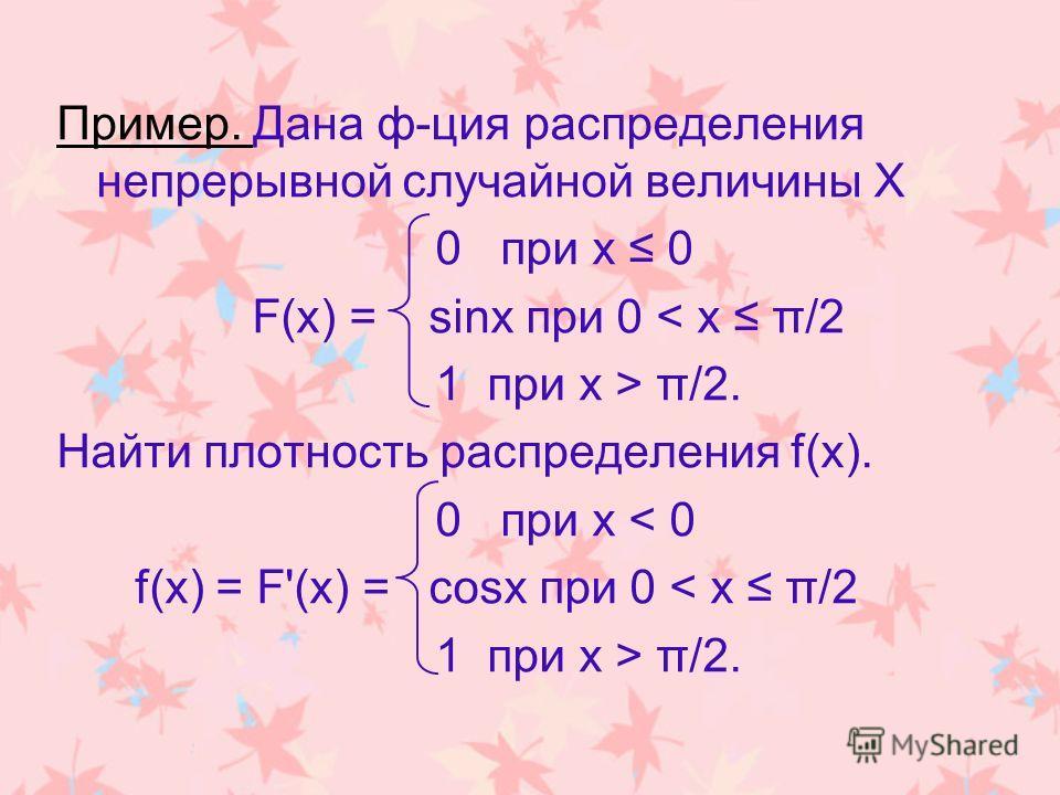 Пример. Дана ф-ция распределения непрерывной случайной величины Х 0 при х 0 F(x) = sinx при 0 < х π/2 1 при х > π/2. Найти плотность распределения f(х). 0 при х < 0 f(х) = F'(x) = cosx при 0 < х π/2 1 при х > π/2.