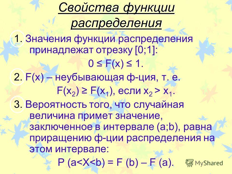 Свойства функции распределения 1. 1. Значения функции распределения принадлежат отрезку [0;1]: 0 F(x) 1. 2. 2. F(x) – неубывающая ф-ция, т. е. F(x 2 ) F(x 1 ), если х 2 > х 1. 3. 3. Вероятность того, что случайная величина примет значение, заключенно