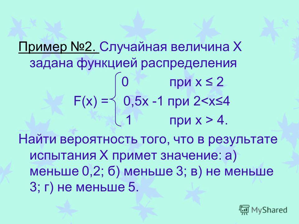 Пример 2. Случайная величина Х задана функцией распределения 0 при х 2 F(x) = 0,5х -1 при 2 4. Найти вероятность того, что в результате испытания Х примет значение: а) меньше 0,2; б) меньше 3; в) не меньше 3; г) не меньше 5.