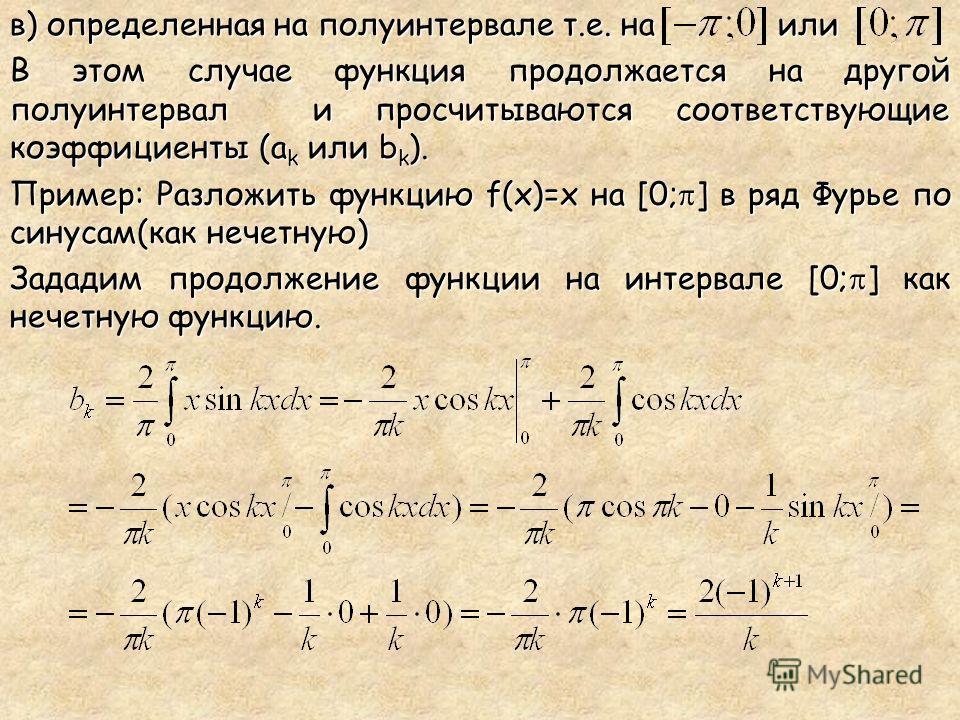 в) определенная на полуинтервале т.е. на или В этом случае функция продолжается на другой полуинтервал и просчитываются соответствующие коэффициенты (a k или b k ). Пример: Разложить функцию f(x)=x на [0; ] в ряд Фурье по синусам(как нечетную) Задади