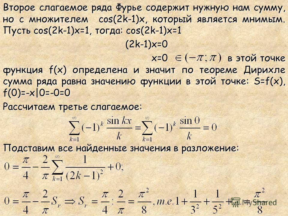 Второе слагаемое ряда Фурье содержит нужную нам сумму, но с множителем cos(2k-1)x, который является мнимым. Пусть cos(2k-1)x=1, тогда: cos(2k-1)x=1 (2k-1)x=0 (2k-1)x=0 x=0 в этой точке функция f(x) определена и значит по теореме Дирихле сумма ряда ра
