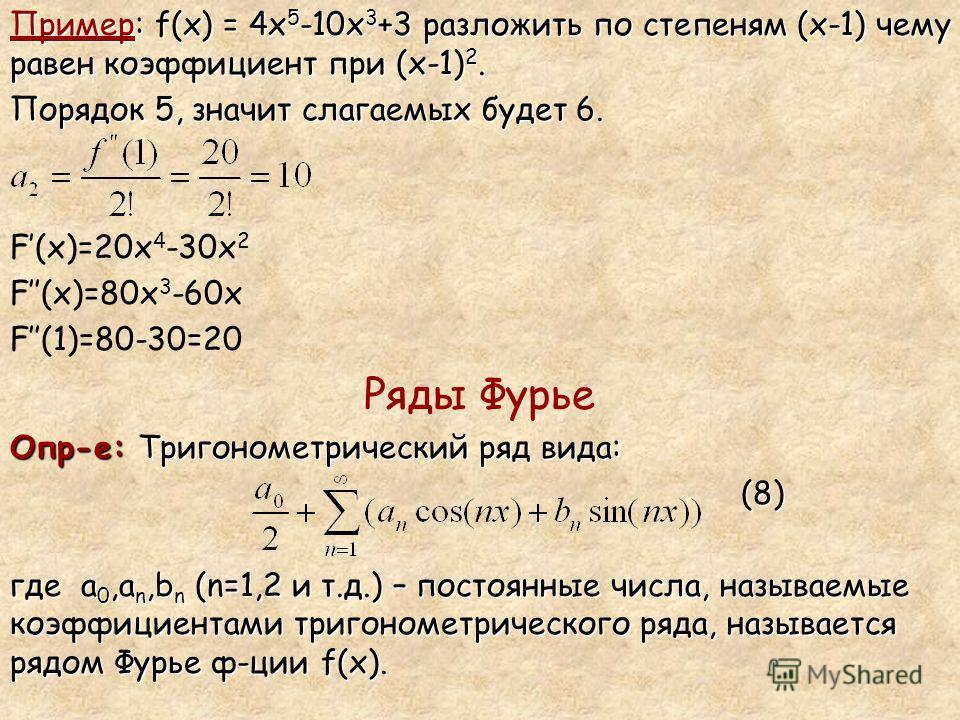 Пример: f(x) = 4x 5 -10x 3 +3 разложить по степеням (x-1) чему равен коэффициент при (x-1) 2. Порядок 5, значит слагаемых будет 6. F(x)=20х 4 -30х 2 F(x)=80х 3 -60х F(1)=80-30=20 Ряды Фурье Опр-е: Тригонометрический ряд вида: (8) (8) где а 0,а n,b n