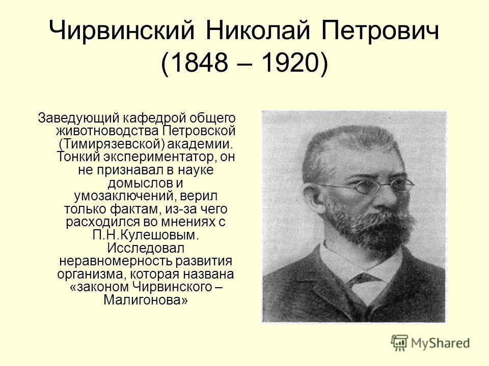 Чирвинский Николай Петрович (1848 – 1920) Заведующий кафедрой общего животноводства Петровской (Тимирязевской) академии. Тонкий экспериментатор, он не признавал в науке домыслов и умозаключений, верил только фактам, из-за чего расходился во мнениях с