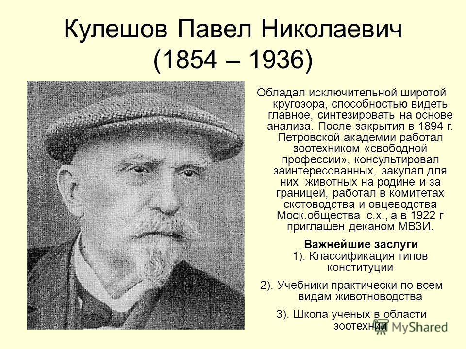 Кулешов Павел Николаевич (1854 – 1936) Обладал исключительной широтой кругозора, способностью видеть главное, синтезировать на основе анализа. После закрытия в 1894 г. Петровской академии работал зоотехником «свободной профессии», консультировал заин
