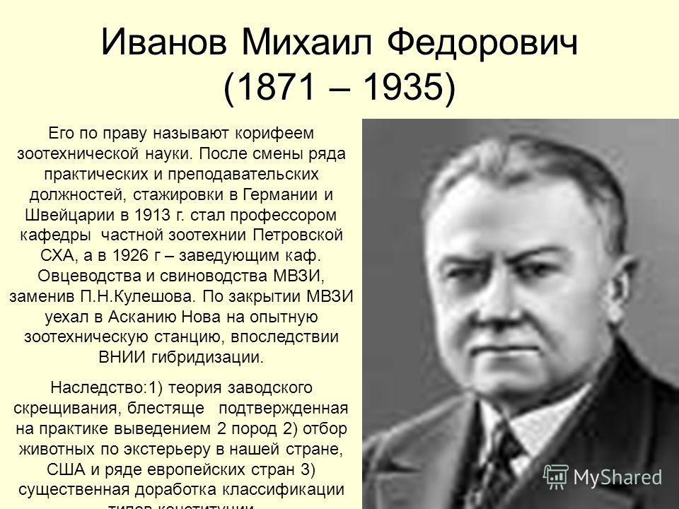 Иванов Михаил Федорович (1871 – 1935) Его по праву называют корифеем зоотехнической науки. После смены ряда практических и преподавательских должностей, стажировки в Германии и Швейцарии в 1913 г. стал профессором кафедры частной зоотехнии Петровской