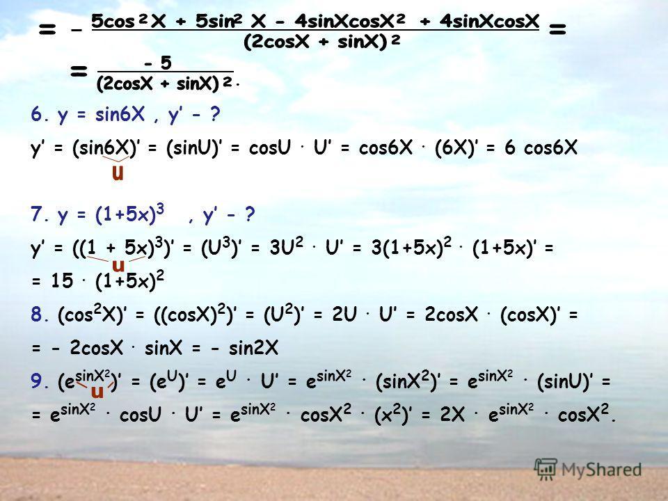 . 6. y = sin6X, y - ? y = (sin6X) = (sinU) = cosU. U = cos6X. (6X) = 6 cos6X 7. y = (1+5x) 3, y - ? y = ((1 + 5x) 3 ) = (U 3 ) = 3U 2. U = 3(1+5x) 2. (1+5x) = = 15. (1+5x) 2 8. (cos 2 X) = ((cosX) 2 ) = (U 2 ) = 2U. U = 2cosX. (cosX) = = - 2cosX. sin