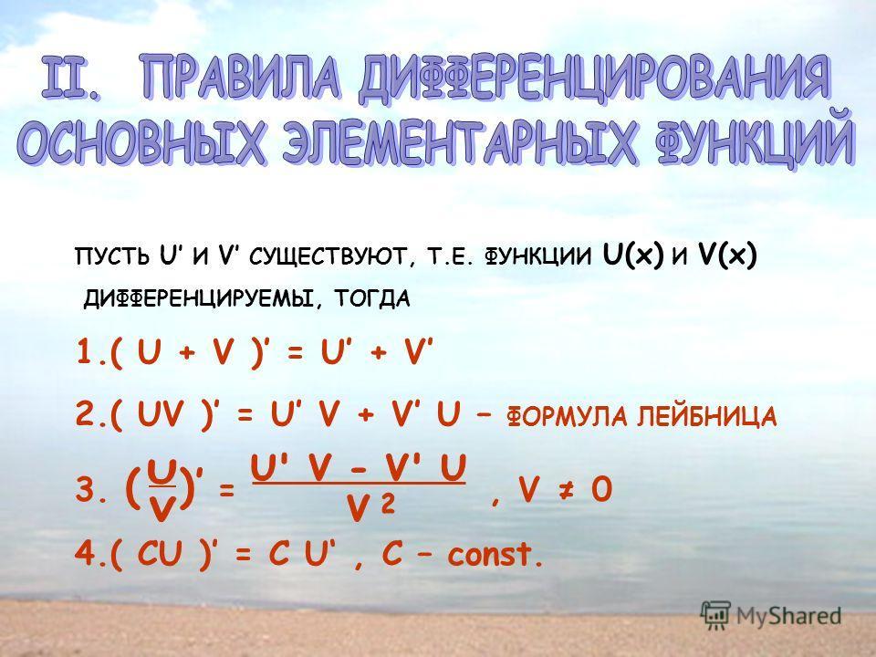 ПУСТЬ U И V СУЩЕСТВУЮТ, Т.Е. ФУНКЦИИ U(x) И V(x) ДИФФЕРЕНЦИРУЕМЫ, ТОГДА 1.( U + V ) = U + V 2.( UV ) = U V + V U – ФОРМУЛА ЛЕЙБНИЦА 3. ( ) =, V 0 4.( CU ) = C U, C – const.