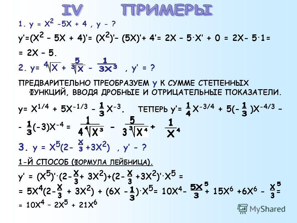 1.y = X 2 -5X + 4, y - ? y=(X 2 – 5X + 4)= (X 2 )– (5X)+ 4= 2X – 5. X + 0 = 2X- 5. 1= = 2X – 5. 2. y= 4 X + -, y = ? ПРЕДВАРИТЕЛЬНО ПРЕОБРАЗУЕМ у К СУММЕ СТЕПЕННЫХ ФУНКЦИЙ, ВВОДЯ ДРОБНЫЕ И ОТРИЦАТЕЛЬНЫЕ ПОКАЗАТЕЛИ. y= X 1/4 + 5X -1/3 - X -3. ТЕПЕРЬ y