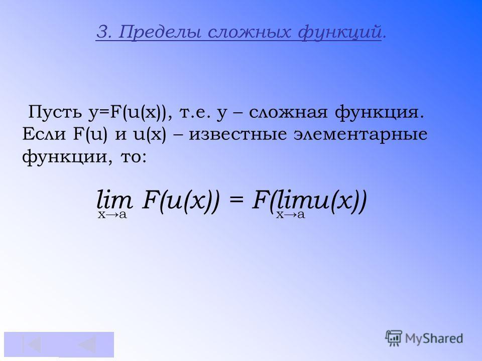 Пусть у=F(u(x)), т.е. у – сложная функция. Если F(u) и u(x) – известные элементарные функции, то: lim F(u(x)) = F(limu(x)) xa 3. Пределы сложных функций.