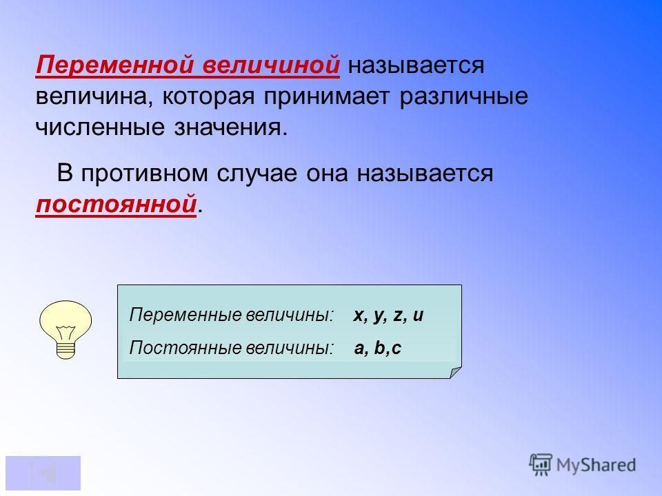 Переменной величиной называется величина, которая принимает различные численные значения. В противном случае она называется постоянной. Переменные величины: x, y, z, u Постоянные величины: a, b,c