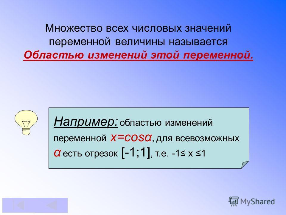 Множество всех числовых значений переменной величины называется Областью изменений этой переменной. Например: областью изменений переменной x=cosα, для всевозможных α есть отрезок [-1;1], т.е. -1 x 1