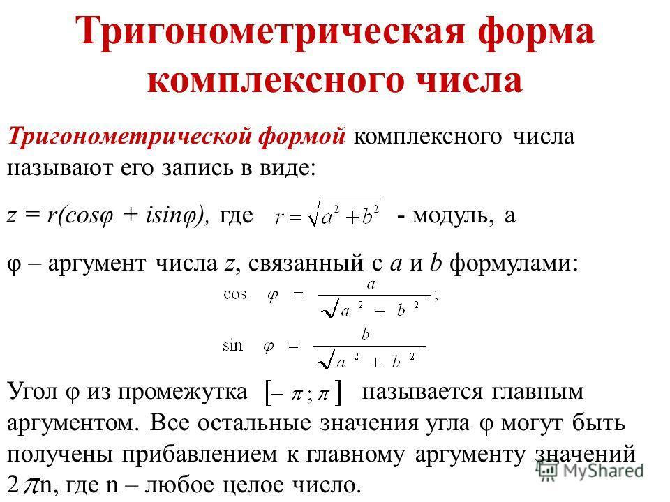 Тригонометрическая форма комплексного числа Тригонометрической формой комплексного числа называют его запись в виде: z = r(cosφ + isinφ), где - модуль, а φ – аргумент числа z, связанный с а и b формулами: Угол φ из промежутка называется главным аргум