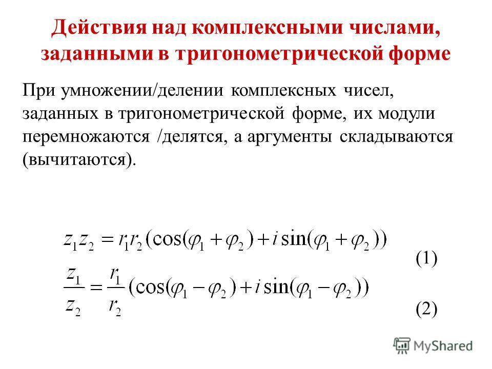 Действия над комплексными числами, заданными в тригонометрической форме При умножении/делении комплексных чисел, заданных в тригонометрической форме, их модули перемножаются /делятся, а аргументы складываются (вычитаются). (1) (2)