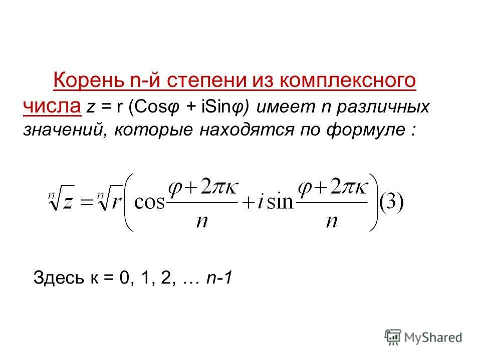 Корень n-й степени из комплексного числа z = r (Cosφ + iSinφ) имеет n различных значений, которые находятся по формуле : Здесь к = 0, 1, 2, … n-1