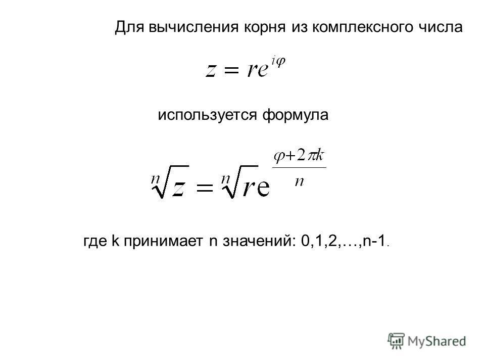 Для вычисления корня из комплексного числа используется формула где k принимает n значений: 0,1,2,…,n-1.