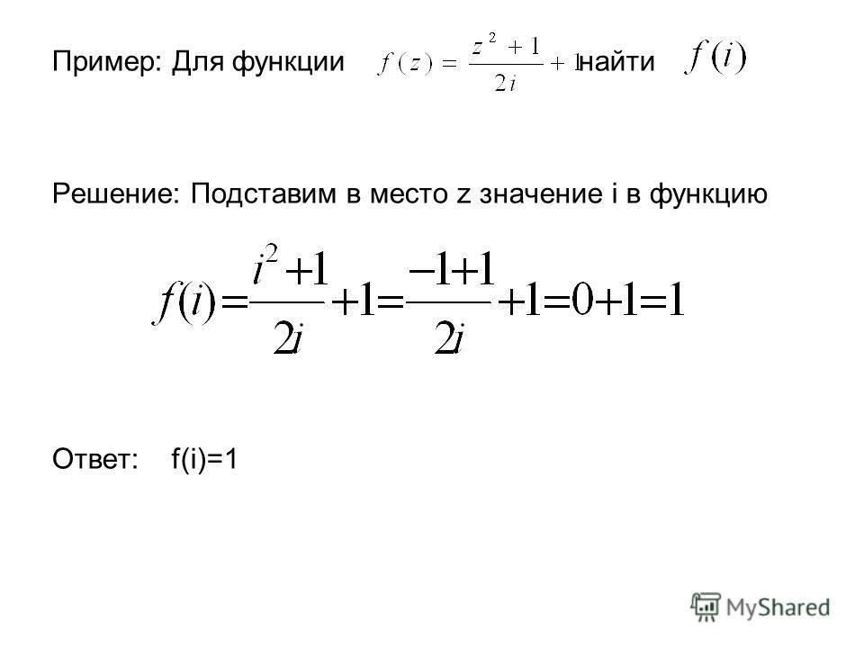 Пример: Для функции найти Решение: Подставим в место z значение i в функцию Ответ: f(i)=1