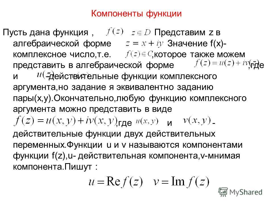 Компоненты функции Пусть дана функция, Представим z в алгебраической форме Значение f(x)- комплексное число,т.е.,которое также можем представить в алгебраической форме,где и -действительные функции комплексного аргумента,но задание я эквивалентно зад
