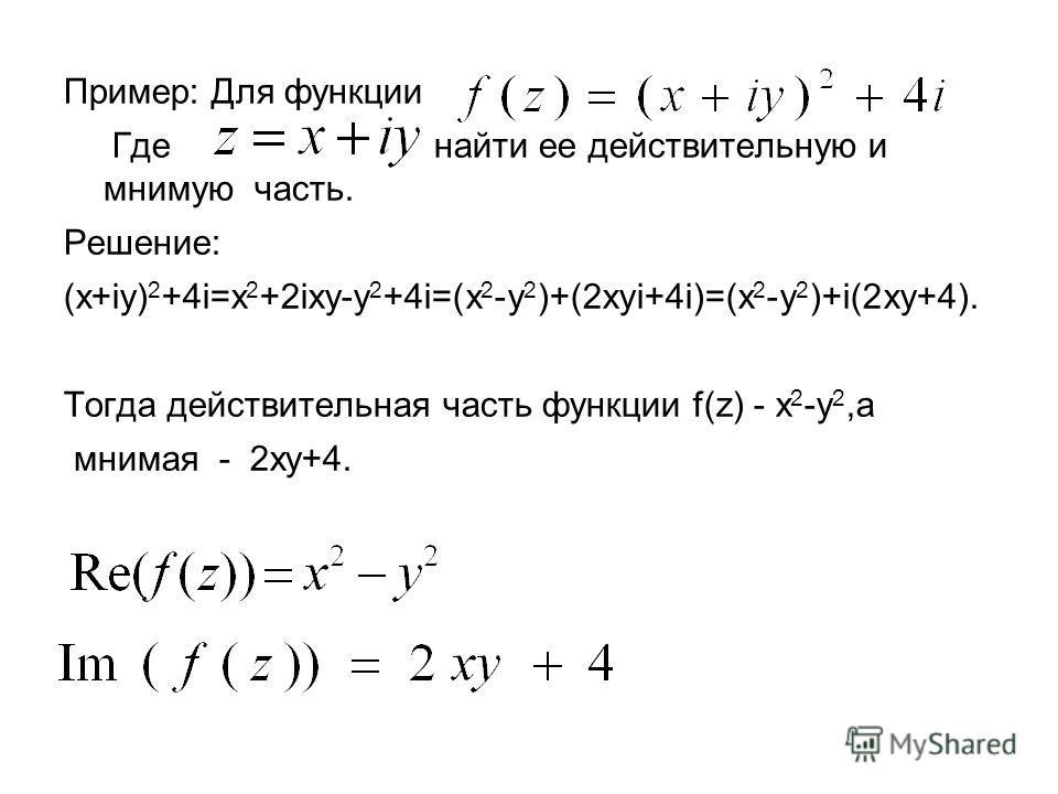 Пример: Для функции Где найти ее действительную и мнимую часть. Решение: (x+iy) 2 +4i=x 2 +2ixy-y 2 +4i=(x 2 -y 2 )+(2xyi+4i)=(x 2 -y 2 )+i(2xy+4). Тогда действительная часть функции f(z) - x 2 -y 2,а мнимая - 2xy+4.