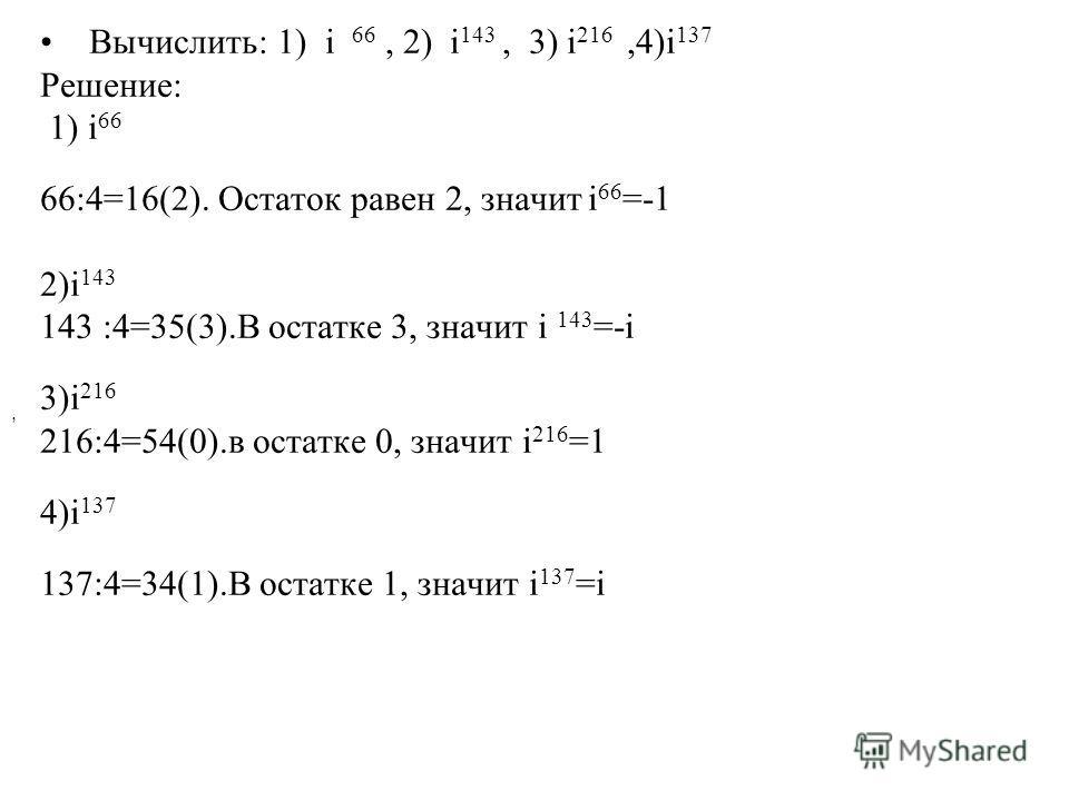 Вычислить: 1) i 66, 2) i 143, 3) i 216,4)i 137 Решение: 1) i 66 66:4=16(2). Остаток равен 2, значит i 66 =-1 2)i 143 143 :4=35(3).В остатке 3, значит i 143 =-i 3)i 216 216:4=54(0).в остатке 0, значит i 216 =1 4)i 137 137:4=34(1).В остатке 1, значит i