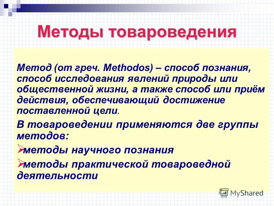 Методы товароведения Метод (от греч. Methodos) – способ познания, способ исследования явлений природы или общественной жизни, а также способ или приём действия, обеспечивающий достижение поставленной цели. В товароведении применяются две группы метод