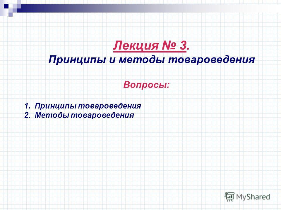 Лекция 3. Принципы и методы товароведения Вопросы: 1.Принципы товароведения 2.Методы товароведения