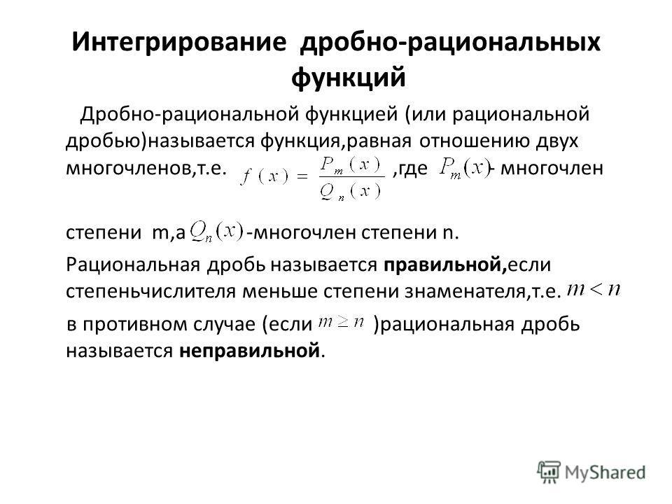Интегрирование дробно-рациональных функций Дробно-рациональной функцией (или рациональной дробью)называется функция,равная отношению двух многочленов,т.е.,где - многочлен степени m,а -многочлен степени n. Рациональная дробь называется правильной,если
